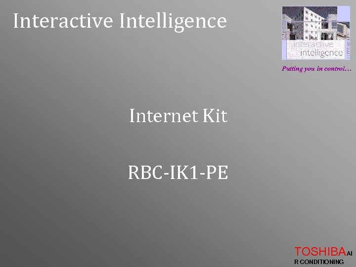 Interactive Intelligence Putting you in control… Internet Kit RBC-IK 1 -PE TOSHIBAAI R CONDITIONING