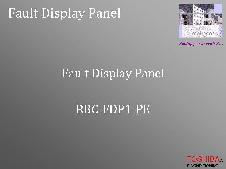 Fault Display Panel Putting you in control… Fault Display Panel RBC-FDP 1 -PE TOSHIBAAI