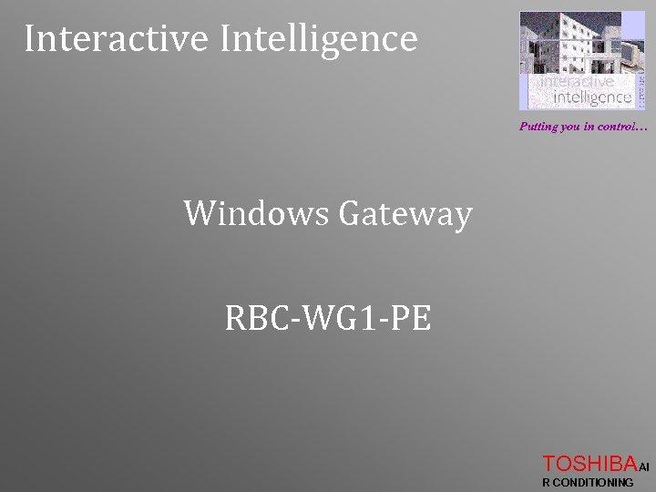 Interactive Intelligence Putting you in control… Windows Gateway RBC-WG 1 -PE TOSHIBAAI R CONDITIONING