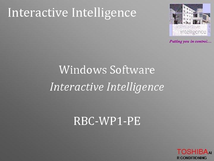 Interactive Intelligence Putting you in control… Windows Software Interactive Intelligence RBC-WP 1 -PE TOSHIBAAI