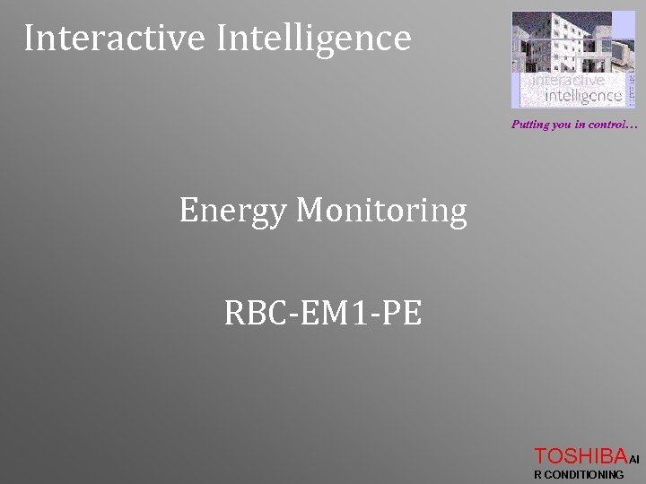 Interactive Intelligence Putting you in control… Energy Monitoring RBC-EM 1 -PE TOSHIBAAI R CONDITIONING