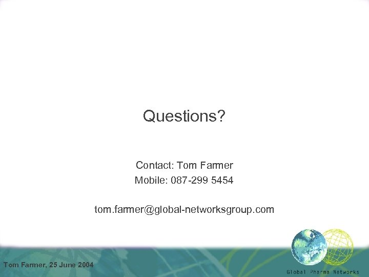 Questions? Contact: Tom Farmer Mobile: 087 -299 5454 tom. farmer@global-networksgroup. com Tom Farmer, 25