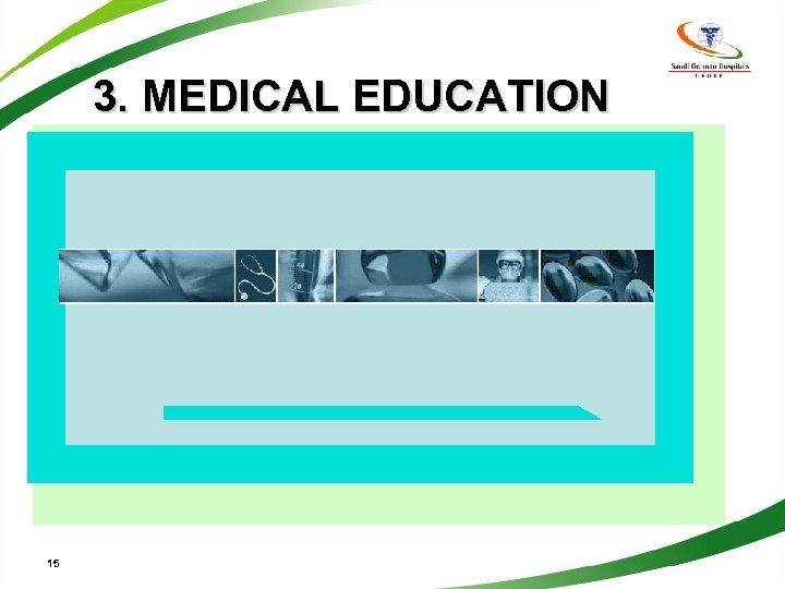 3. MEDICAL EDUCATION 15