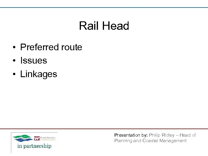 Rail Head • Preferred route • Issues • Linkages Presentation by: Philip Ridley –