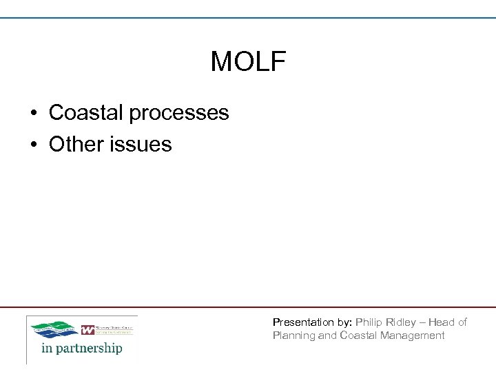MOLF • Coastal processes • Other issues Presentation by: Philip Ridley – Head of