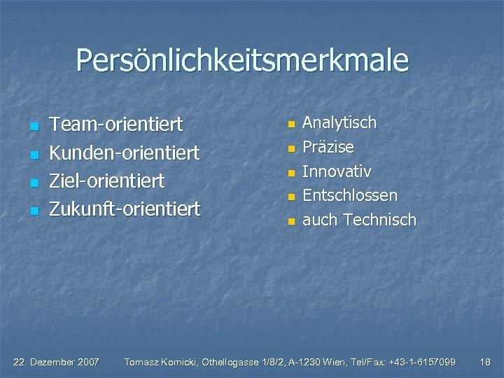 Persönlichkeitsmerkmale n n Team-orientiert Kunden-orientiert Ziel-orientiert Zukunft-orientiert 22. Dezember 2007 n n n Analytisch