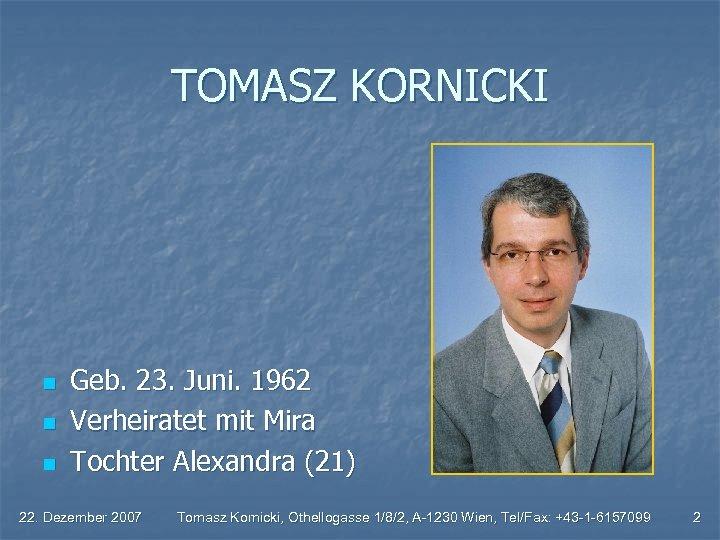 TOMASZ KORNICKI n n n Geb. 23. Juni. 1962 Verheiratet mit Mira Tochter Alexandra