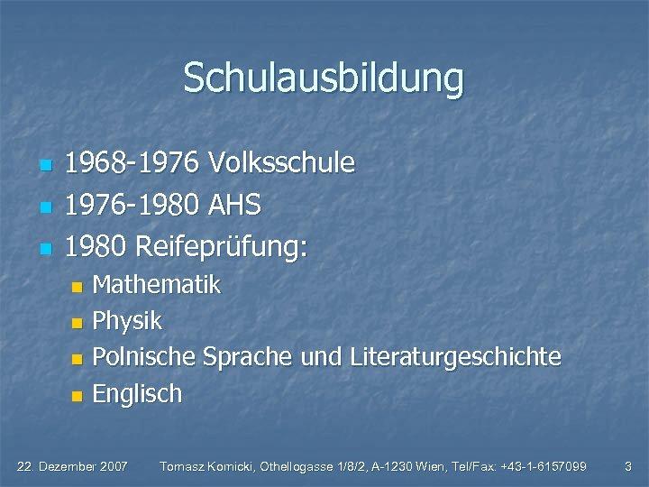 Schulausbildung n n n 1968 -1976 Volksschule 1976 -1980 AHS 1980 Reifeprüfung: Mathematik n