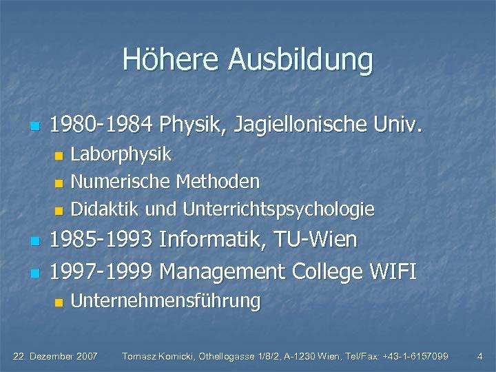 Höhere Ausbildung n 1980 -1984 Physik, Jagiellonische Univ. Laborphysik n Numerische Methoden n Didaktik