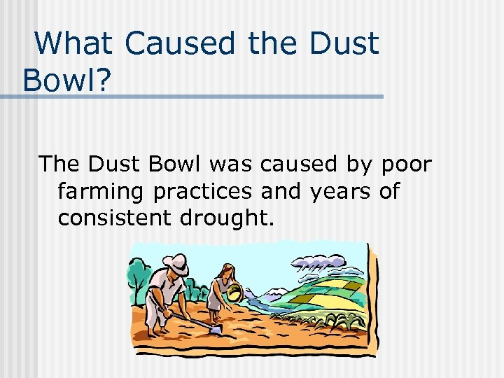 What Caused the Dust Bowl? The Dust Bowl was caused by poor farming practices