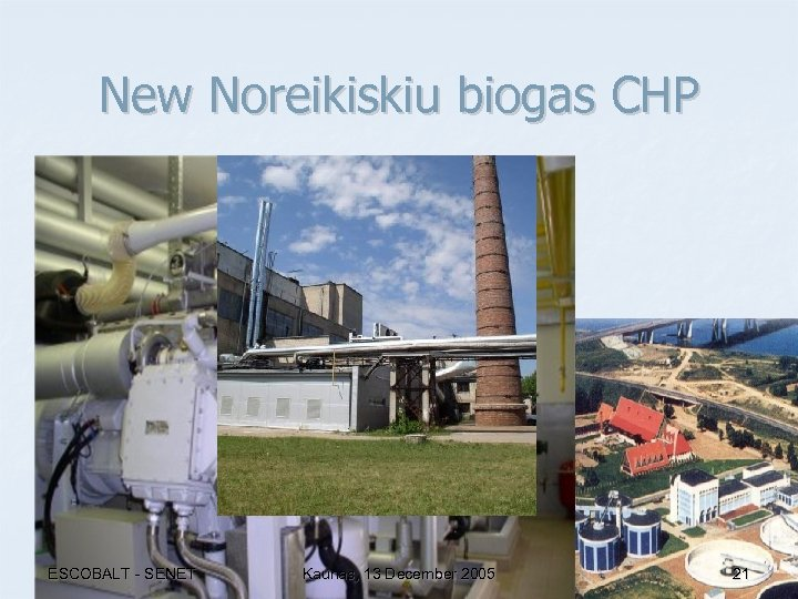 New Noreikiskiu biogas CHP ESCOBALT - SENET Kaunas, 13 December 2005 21