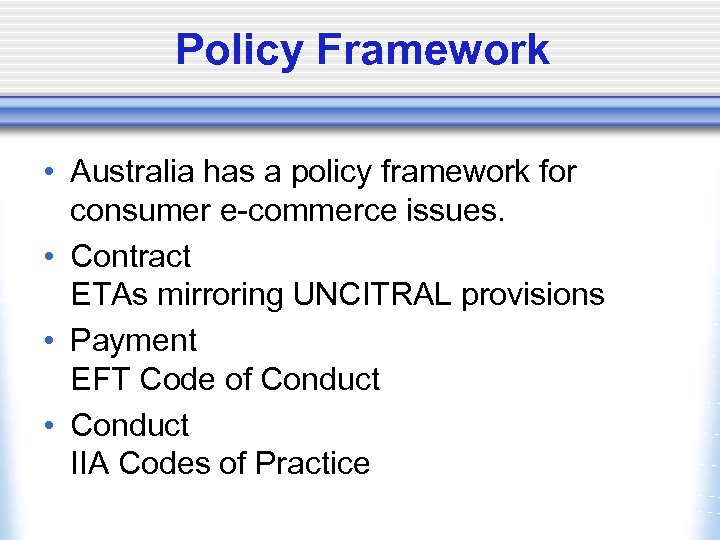 Policy Framework • Australia has a policy framework for consumer e-commerce issues. • Contract