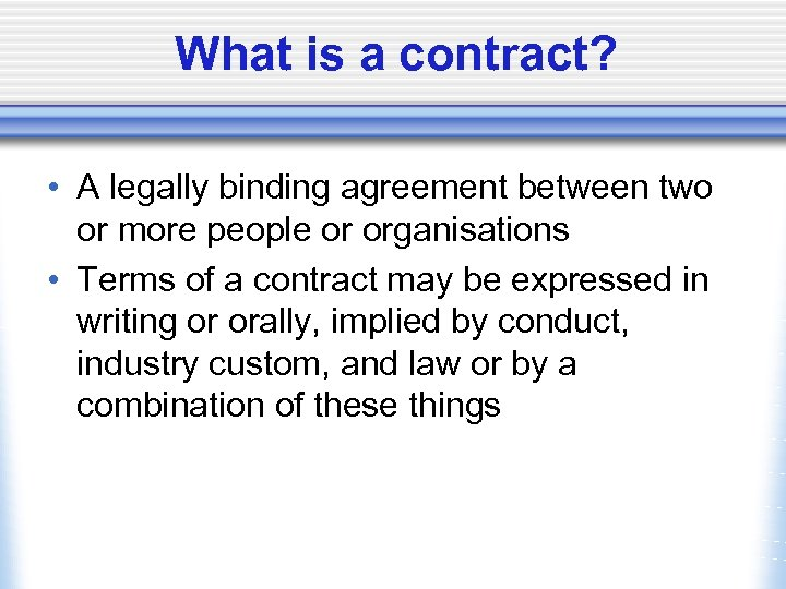 What is a contract? • A legally binding agreement between two or more people