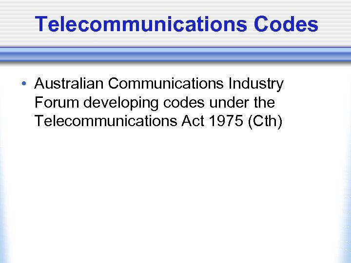 Telecommunications Codes • Australian Communications Industry Forum developing codes under the Telecommunications Act 1975