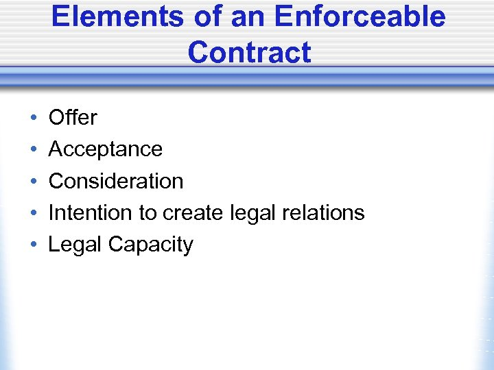Elements of an Enforceable Contract • • • Offer Acceptance Consideration Intention to create