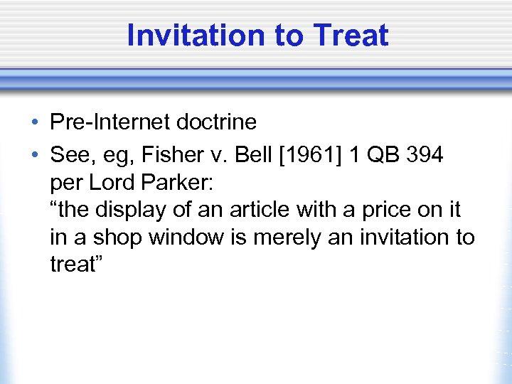 Invitation to Treat • Pre-Internet doctrine • See, eg, Fisher v. Bell [1961] 1