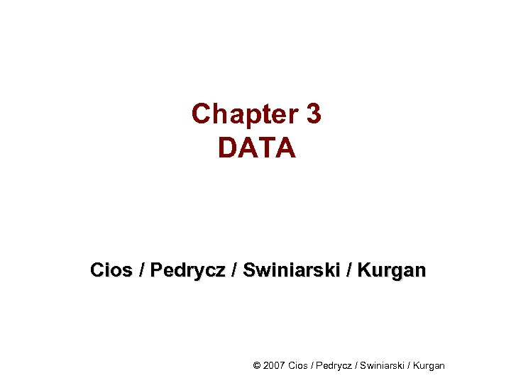 Chapter 3 DATA Cios / Pedrycz / Swiniarski / Kurgan © 2007 Cios /