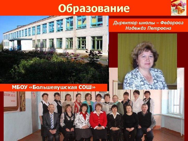 Образование Директор школы – Федорова Надежда Петровна МБОУ «Большеяушская СОШ»