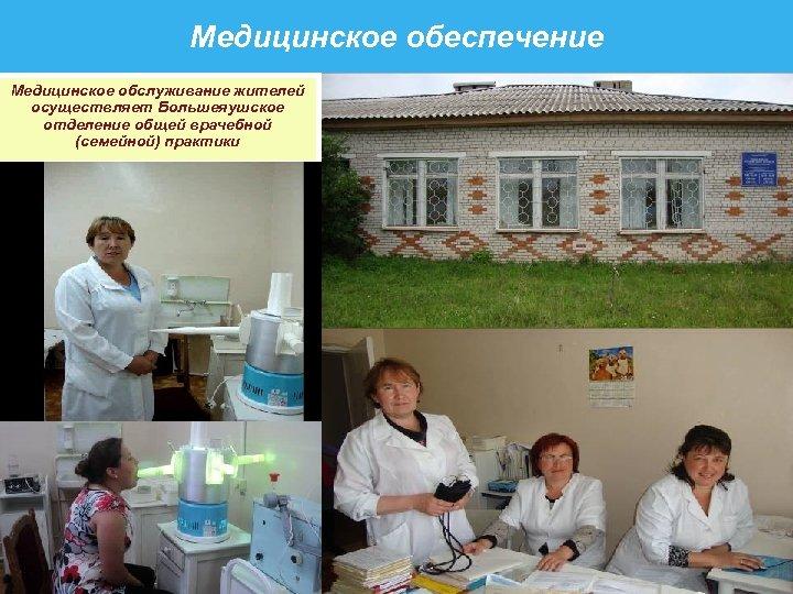 Медицинское обеспечение Медицинское обслуживание жителей осуществляет Большеяушское отделение общей врачебной (семейной) практики