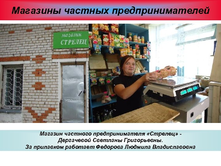 Магазины частных предпринимателей Магазин частного предпринимателя «Стрелец» Дергачевой Светланы Григорьевны. За прилавком работает Федорова