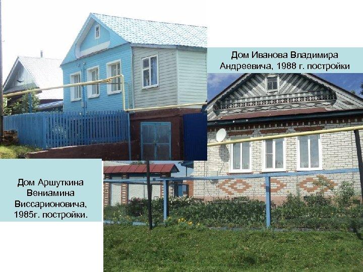 Дом Иванова Владимира Андреевича, 1988 г. постройки Дом Аршуткина Вениамина Виссарионовича, 1985 г. постройки.