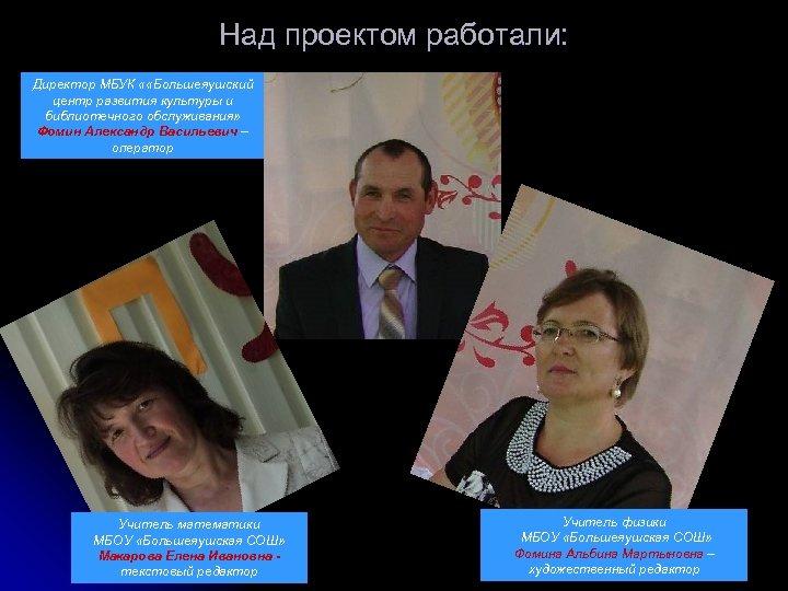 Над проектом работали: Директор МБУК « «Большеяушский центр развития культуры и библиотечного обслуживания» Фомин
