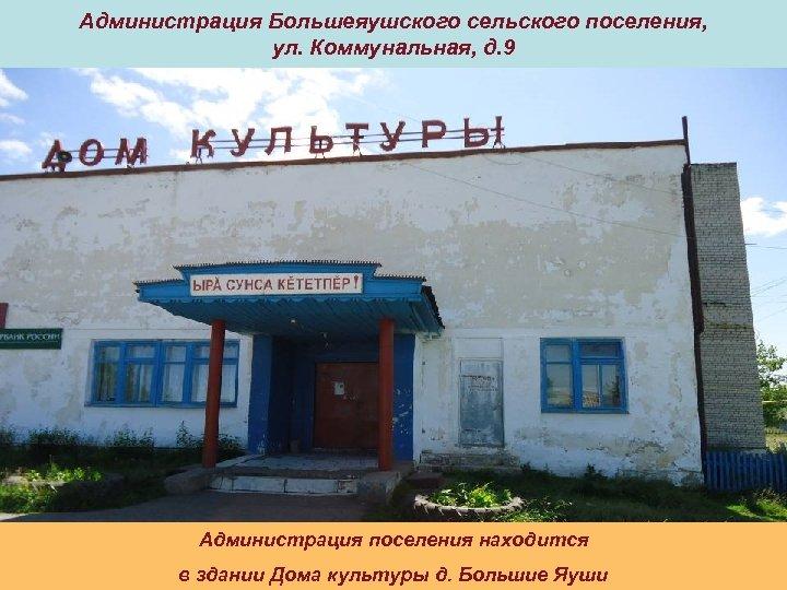 Администрация Большеяушского сельского поселения, ул. Коммунальная, д. 9 Администрация поселения находится в здании Дома