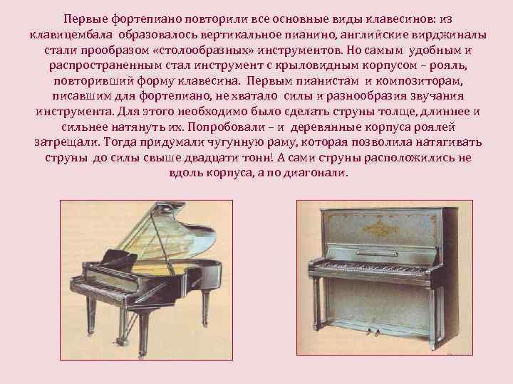 Первые фортепиано повторили все основные виды клавесинов: из клавицембала образовалось вертикальное пианино, английские вирджиналы