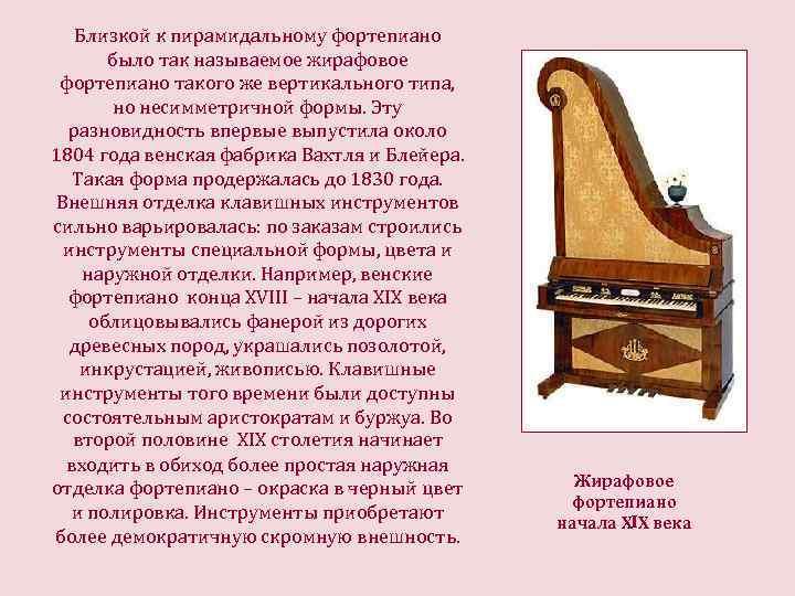 Близкой к пирамидальному фортепиано было так называемое жирафовое фортепиано такого же вертикального типа, но