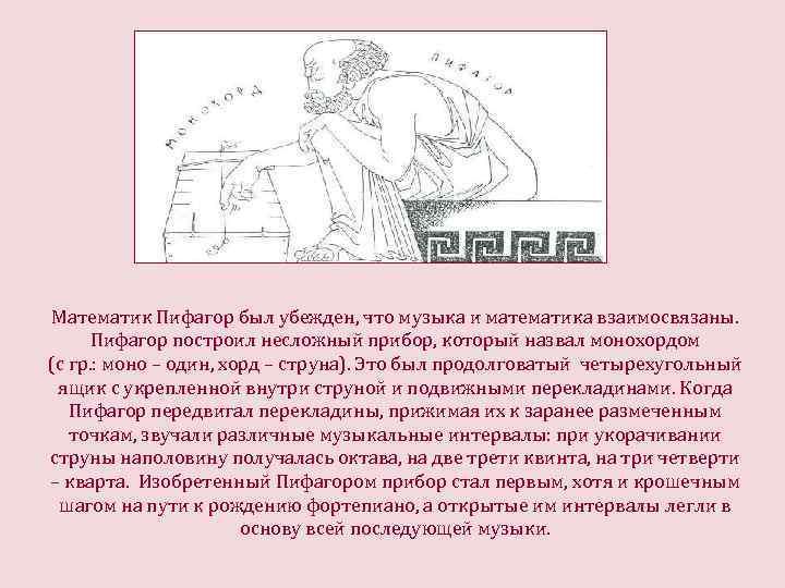 Математик Пифагор был убежден, что музыка и математика взаимосвязаны. Пифагор построил несложный прибор, который