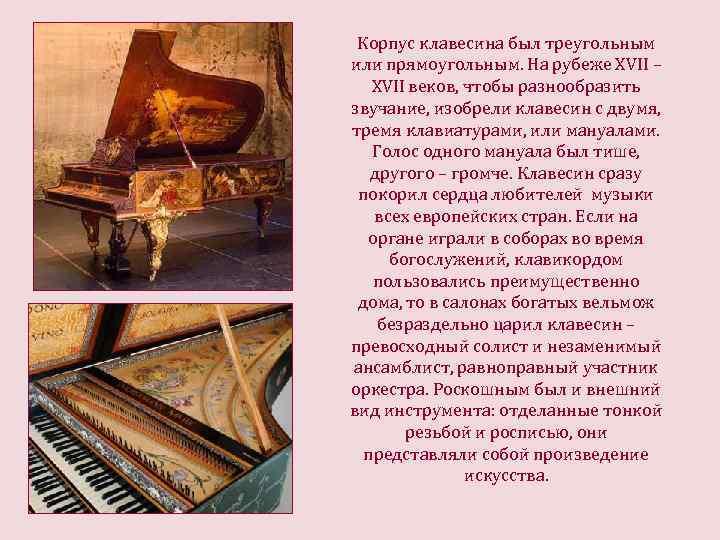 Корпус клавесина был треугольным или прямоугольным. На рубеже ХVII – ХVII веков, чтобы разнообразить