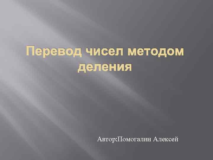 Перевод чисел методом деления Автор: Помогалин Алексей
