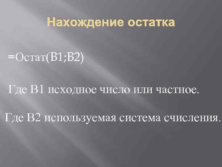 Нахождение остатка =Остат(B 1; B 2) Где В 1 исходное число или частное. Где