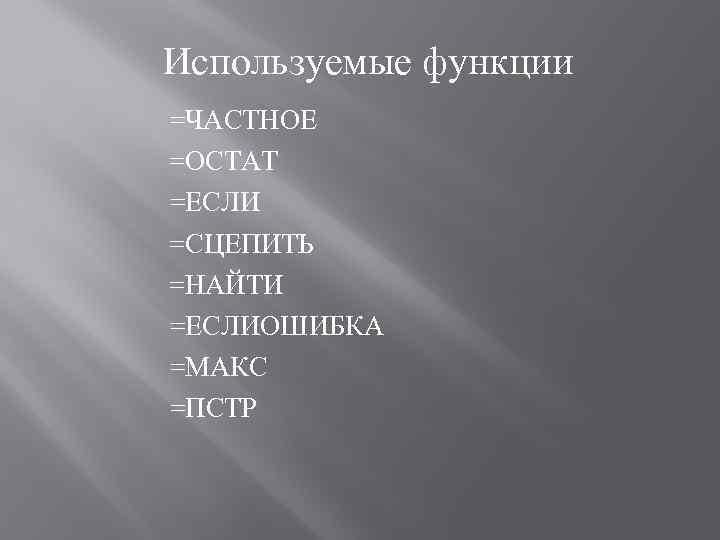 Используемые функции =ЧАСТНОЕ =ОСТАТ =ЕСЛИ =СЦЕПИТЬ =НАЙТИ =ЕСЛИОШИБКА =МАКС =ПСТР