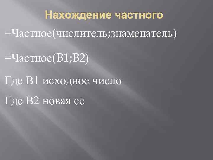 Нахождение частного =Частное(числитель; знаменатель) =Частное(B 1; B 2) Где В 1 исходное число Где