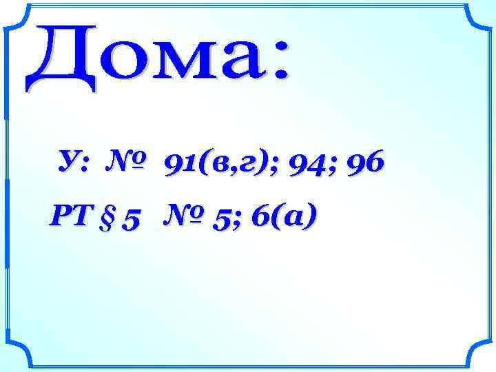 У: № 91(в, г); 94; 96 РТ § 5 № 5; 6(а)