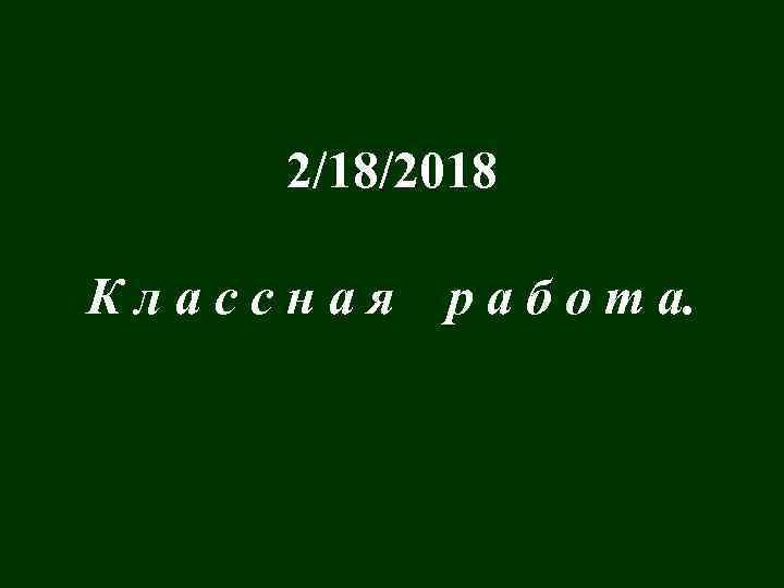 2/18/2018 Классная р а б о т а.