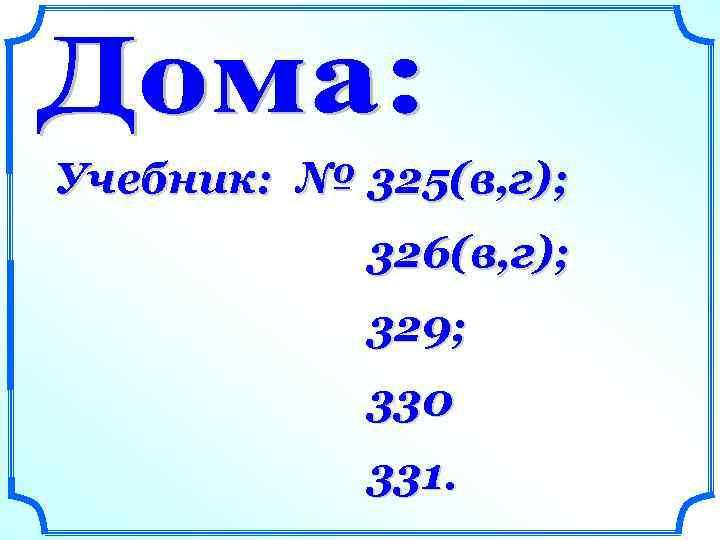 Учебник: № 325(в, г); 326(в, г); 329; 330 331.