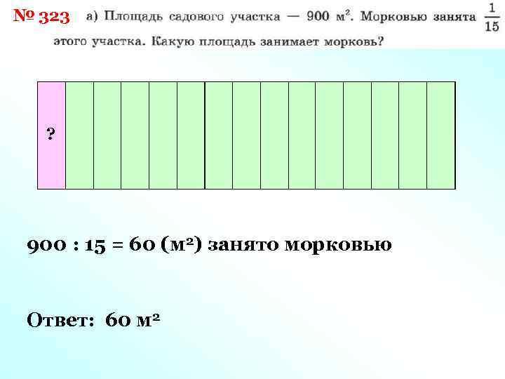 № 323 ? 900 : 15 = 60 (м 2) занято морковью Ответ: 60