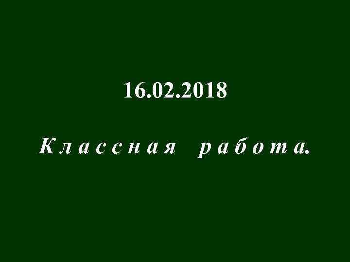 16. 02. 2018 Классная р а б о т а.