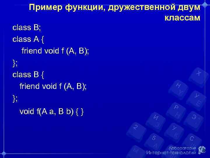 Пример функции, дружественной двум классам class B; class A { friend void f (A,