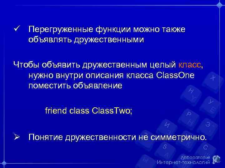 ü Перегруженные функции можно также объявлять дружественными Чтобы объявить дружественным целый класс, нужно внутри
