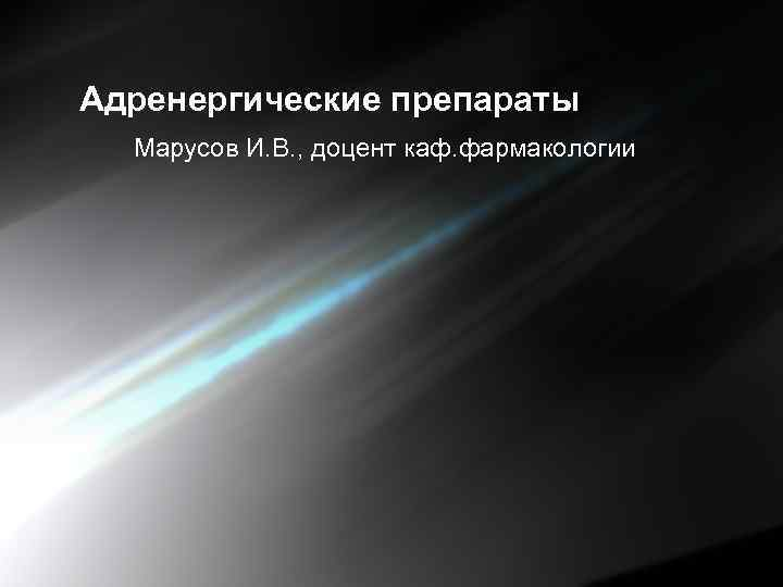 Адренергические препараты Марусов И. В. , доцент каф. фармакологии
