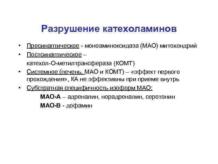 Разрушение катехоламинов • Пресинаптическое - моноаминоксидаза (МАО) митохондрий • Постсинаптическое – катехол-О-метилтрансфераза (КОМТ) •