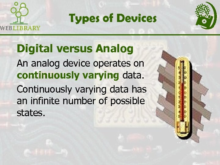 Types of Devices Digital versus Analog An analog device operates on continuously varying data.