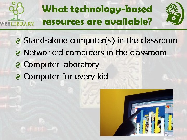 What technology-based resources are available? ³ Stand-alone computer(s) in the classroom ³ Networked computers