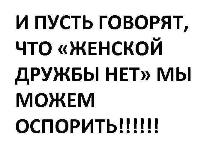 И ПУСТЬ ГОВОРЯТ, ЧТО «ЖЕНСКОЙ ДРУЖБЫ НЕТ» МЫ МОЖЕМ ОСПОРИТЬ!!!!!!