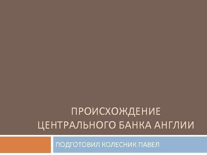 ПРОИСХОЖДЕНИЕ ЦЕНТРАЛЬНОГО БАНКА АНГЛИИ ПОДГОТОВИЛ КОЛЕСНИК ПАВЕЛ