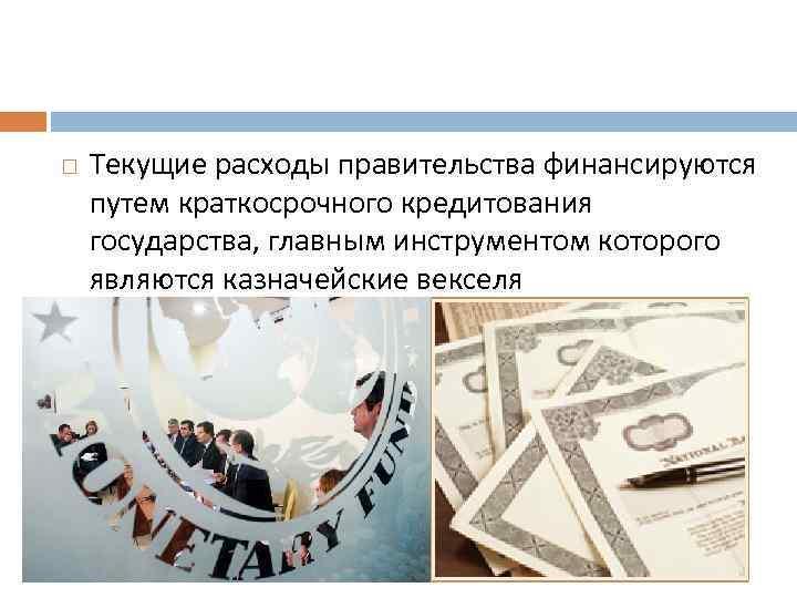 Текущие расходы правительства финансируются путем краткосрочного кредитования государства, главным инструментом которого являются казначейские