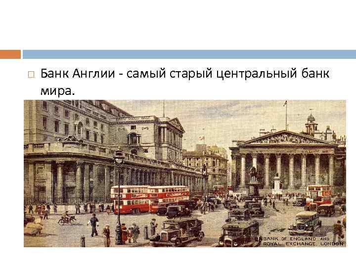 Банк Англии - самый старый центральный банк мира.